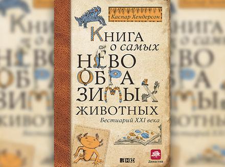«Книга о самых невообразимых животных. Бестиарий ХХI века» К. Хендерсон
