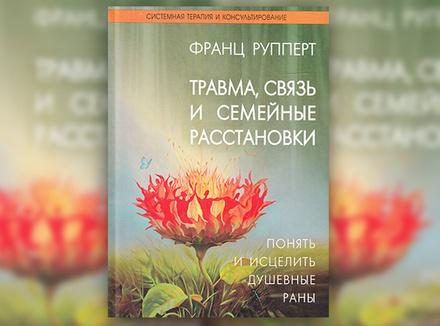 Ф. Рупперт «Травма, связь и семейные расстановки. Понять и исцелить душевные раны»