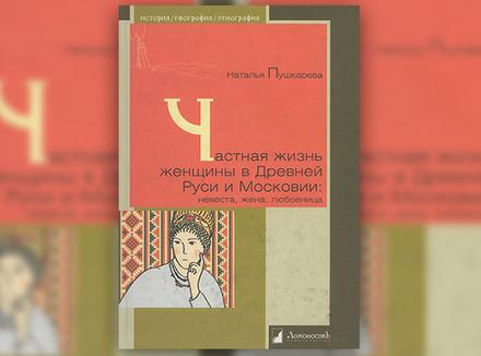 Н. Пушкарева «Частная жизнь женщины в Древней Руси и Московии: невеста, жена, любовница»