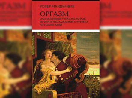 Р. Мюшембле «Оргазм, или Любовные утехи на Западе. История наслаждения с XVI века до наших дней»