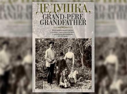 «Дедушка, Grand-pere, Grandfather... Воспоминания внуков и внучек о дедушках, знаменитых и не очень, с винтажными фотографиями XIX–XX веков»