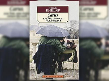 Паскаль Киньяр «Carus, или Тот, кто дорог своим друзьям»