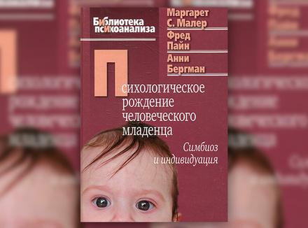 М. Малер, Ф. Пайн, А. Бергман «Психологическое рождение человеческого младенца»