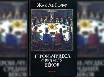 Ж. Ле Гофф «Герои и чудеса Средних веков»