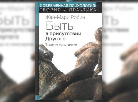 Жан-Мари Робин «Быть в присутствии Другого: этюды по психотерапии»