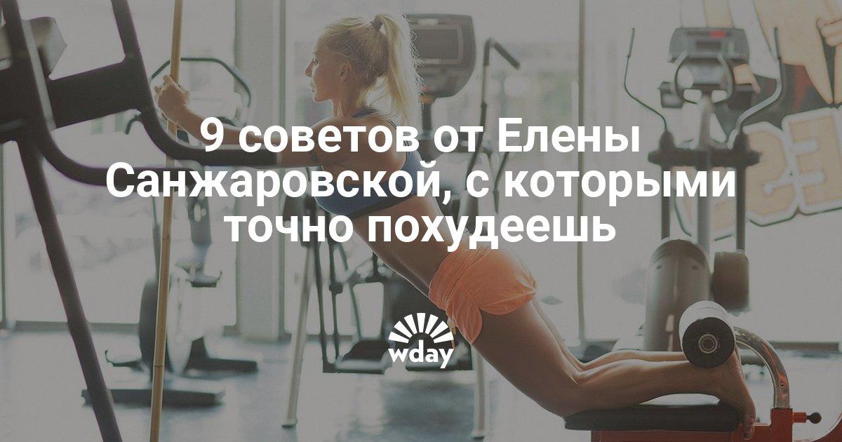 9 советов от Елены Санжаровской, с которыми точно похудеешь